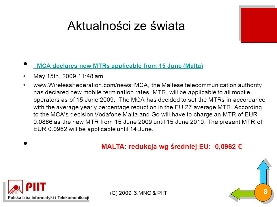 (C) 2009 3.MNO & PIIT 8 Aktualności ze świata MCA declares new MTRs applicable from 15 June (Malta) MCA declares new MTRs applicable from 15 June (Malta) May 15th, 2009,11:48 am www.WirelessFederation.com/news: MCA, the Maltese telecommunication authority has declared new mobile termination rates, MTR, will be applicable to all mobile operators as of 15 June 2009.