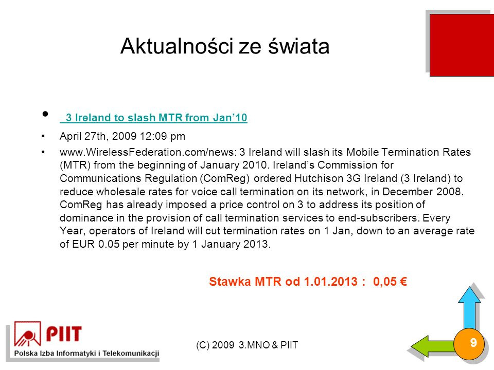 (C) 2009 3.MNO & PIIT 10 Aktualności ze świata Ofcom executes mobile termination rate reduction (UK) Ofcom executes mobile termination rate reduction (UK) April 6th, 2009 6:42 am www.WirelessFederation.com/news: British telecoms regulator Ofcom has reportedly ruled that mobile termination rates (MTRs) are slashed up to 21%.