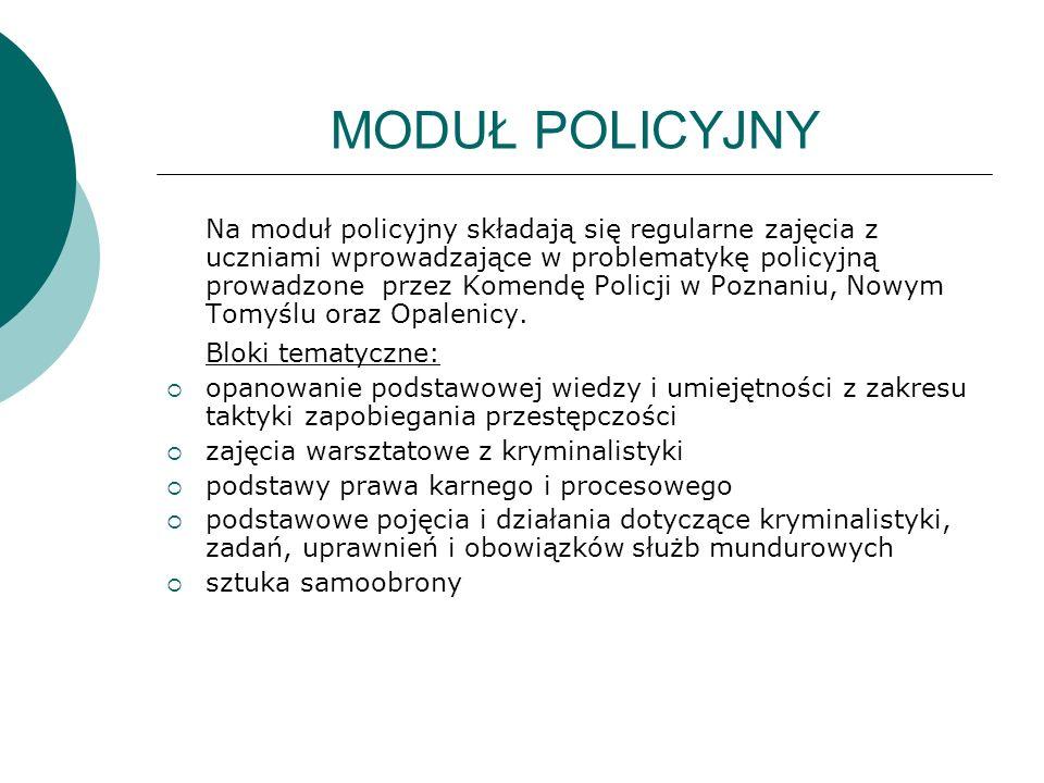 MODUŁ POLICYJNY Na moduł policyjny składają się regularne zajęcia z uczniami wprowadzające w problematykę policyjną prowadzone przez Komendę Policji w Poznaniu, Nowym Tomyślu oraz Opalenicy.