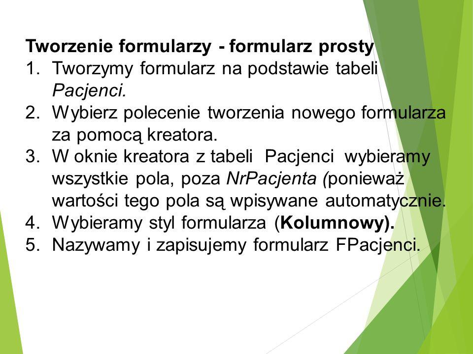 Tworzenie formularzy - formularz prosty 1.Tworzymy formularz na podstawie tabeli Pacjenci.