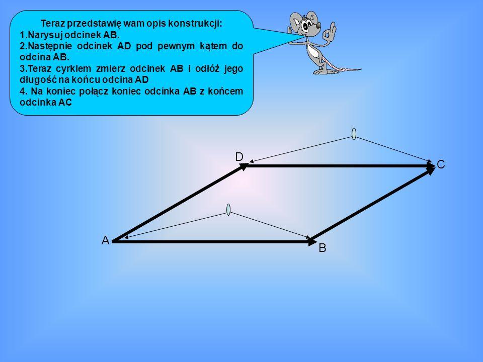Teraz przedstawię wam opis konstrukcji: 1.Narysuj odcinek AB. 2.Następnie odcinek AD pod pewnym kątem do odcina AB. 3.Teraz cyrklem zmierz odcinek AB
