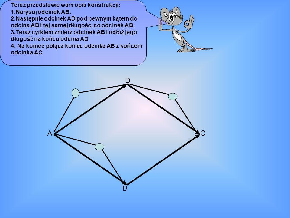Teraz przedstawię wam opis konstrukcji: 1.Narysuj odcinek AB. 2.Następnie odcinek AD pod pewnym kątem do odcina AB i tej samej długości co odcinek AB.
