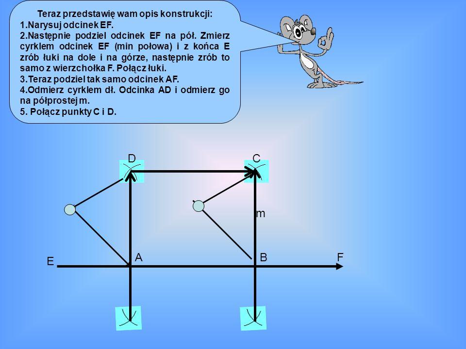 Teraz przedstawię wam opis konstrukcji: 1.Narysuj odcinek EF. 2.Następnie podziel odcinek EF na pół. Zmierz cyrklem odcinek EF (min połowa) i z końca