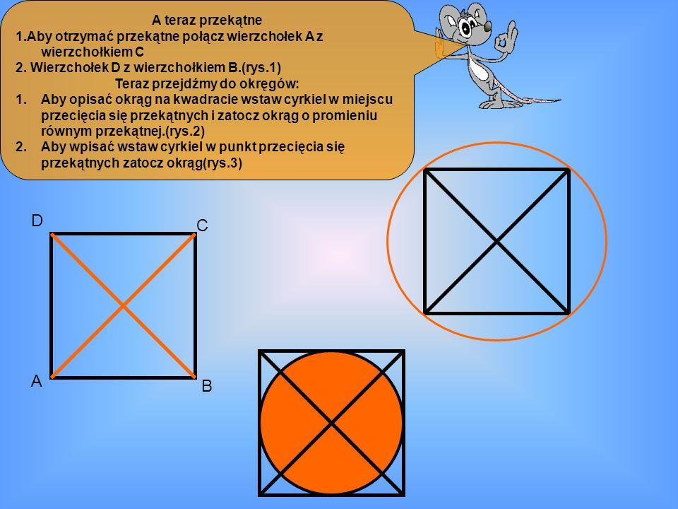 A teraz przekątne 1.Aby otrzymać przekątne połącz wierzchołek A z wierzchołkiem C 2. Wierzchołek D z wierzchołkiem B.(rys.1) Teraz przejdźmy do okręgó