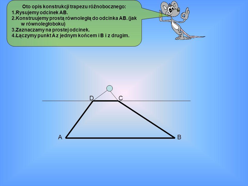 Oto opis konstrukcji trapezu różnobocznego: 1.Rysujemy odcinek AB. 2.Konstruujemy prostą równoległą do odcinka AB. (jak w równoległoboku) 3.Zaznaczamy