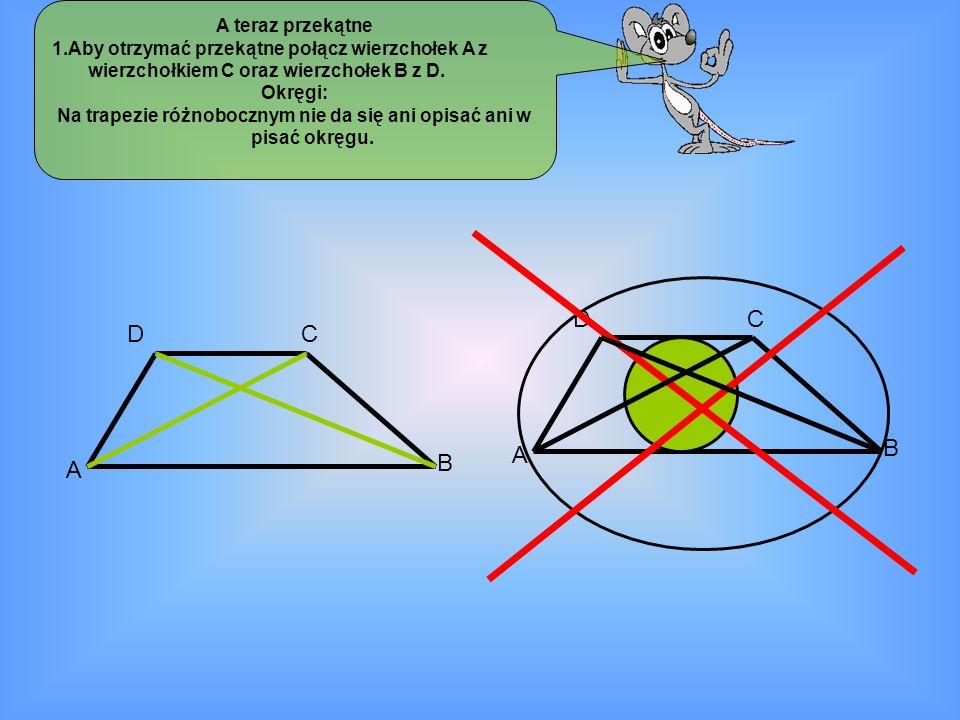 A teraz przekątne 1.Aby otrzymać przekątne połącz wierzchołek A z wierzchołkiem C oraz wierzchołek B z D. Okręgi: Na trapezie różnobocznym nie da się