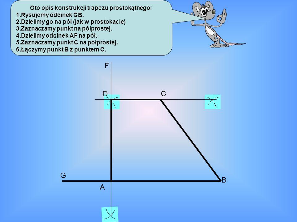Oto opis konstrukcji trapezu prostokątnego: 1.Rysujemy odcinek GB. 2.Dzielimy go na pół (jak w prostokącie) 3.Zaznaczamy punkt na półprostej. 4.Dzieli