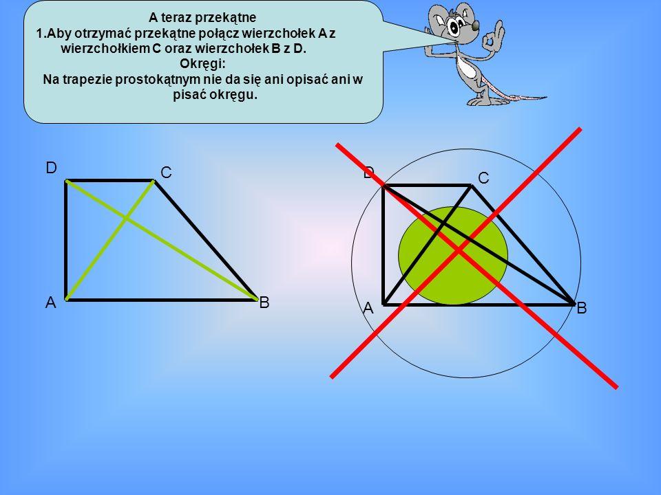 A teraz przekątne 1.Aby otrzymać przekątne połącz wierzchołek A z wierzchołkiem C oraz wierzchołek B z D. Okręgi: Na trapezie prostokątnym nie da się