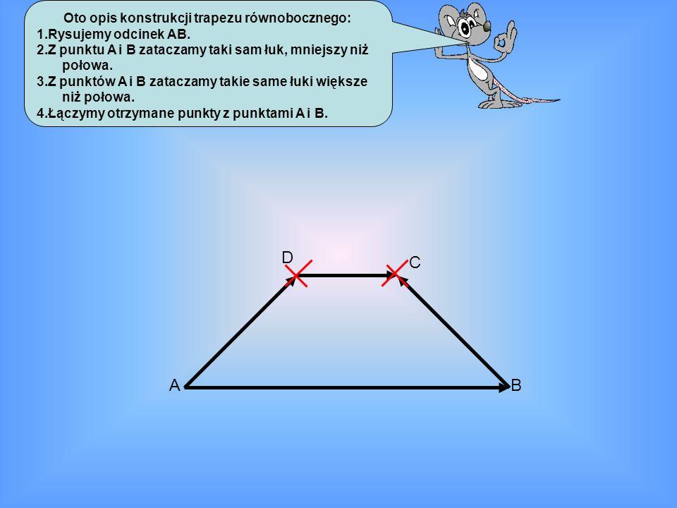 Oto opis konstrukcji trapezu równobocznego: 1.Rysujemy odcinek AB. 2.Z punktu A i B zataczamy taki sam łuk, mniejszy niż połowa. 3.Z punktów A i B zat