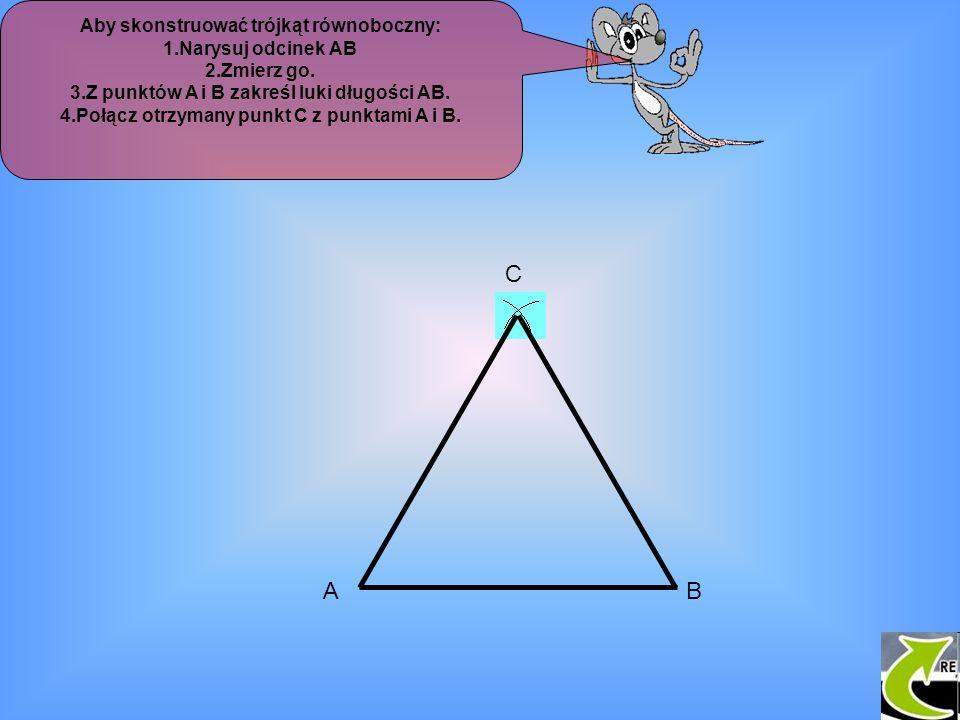 Aby skonstruować trójkąt równoboczny: 1.Narysuj odcinek AB 2.Zmierz go. 3.Z punktów A i B zakreśl luki długości AB. 4.Połącz otrzymany punkt C z punkt