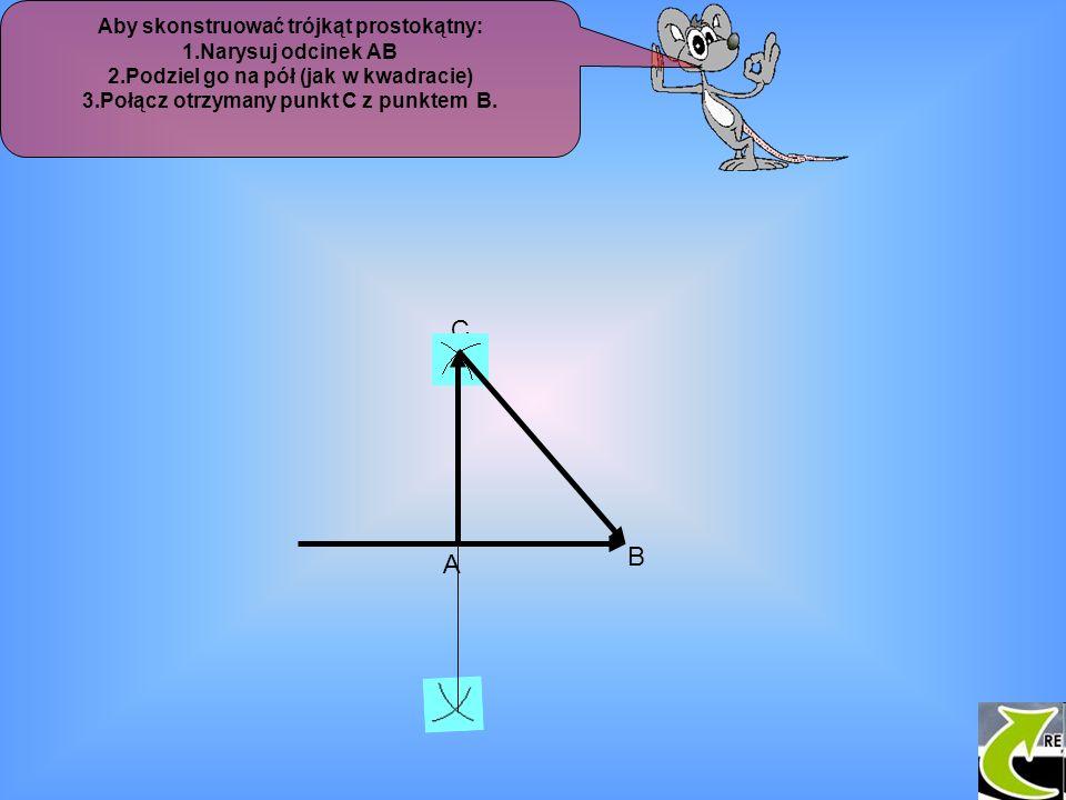Aby skonstruować trójkąt prostokątny: 1.Narysuj odcinek AB 2.Podziel go na pół (jak w kwadracie) 3.Połącz otrzymany punkt C z punktem B. C A B