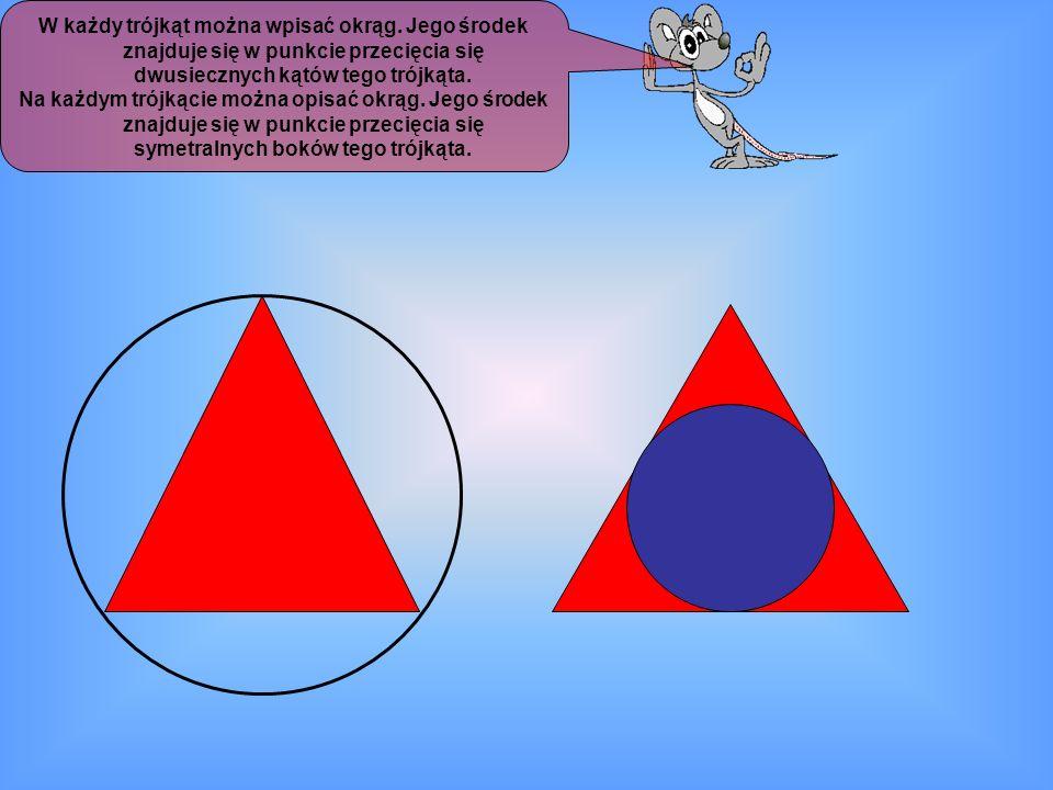W każdy trójkąt można wpisać okrąg. Jego środek znajduje się w punkcie przecięcia się dwusiecznych kątów tego trójkąta. Na każdym trójkącie można opis