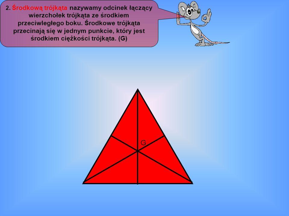 2. Środkową trójkąta nazywamy odcinek łączący wierzchołek trójkąta ze środkiem przeciwległego boku. Środkowe trójkąta przecinają się w jednym punkcie,
