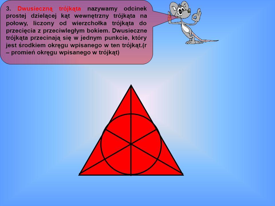 3. Dwusieczną trójkąta nazywamy odcinek prostej dzielącej kąt wewnętrzny trójkąta na połowy, liczony od wierzchołka trójkąta do przecięcia z przeciwle