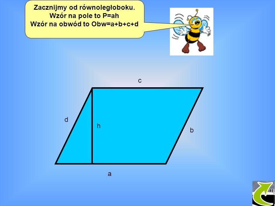Zacznijmy od równoległoboku. Wzór na pole to P=ah Wzór na obwód to Obw=a+b+c+d a b c d h