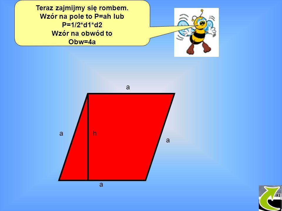 Teraz zajmijmy się rombem. Wzór na pole to P=ah lub P=1/2*d1*d2 Wzór na obwód to Obw=4a a a a a h h