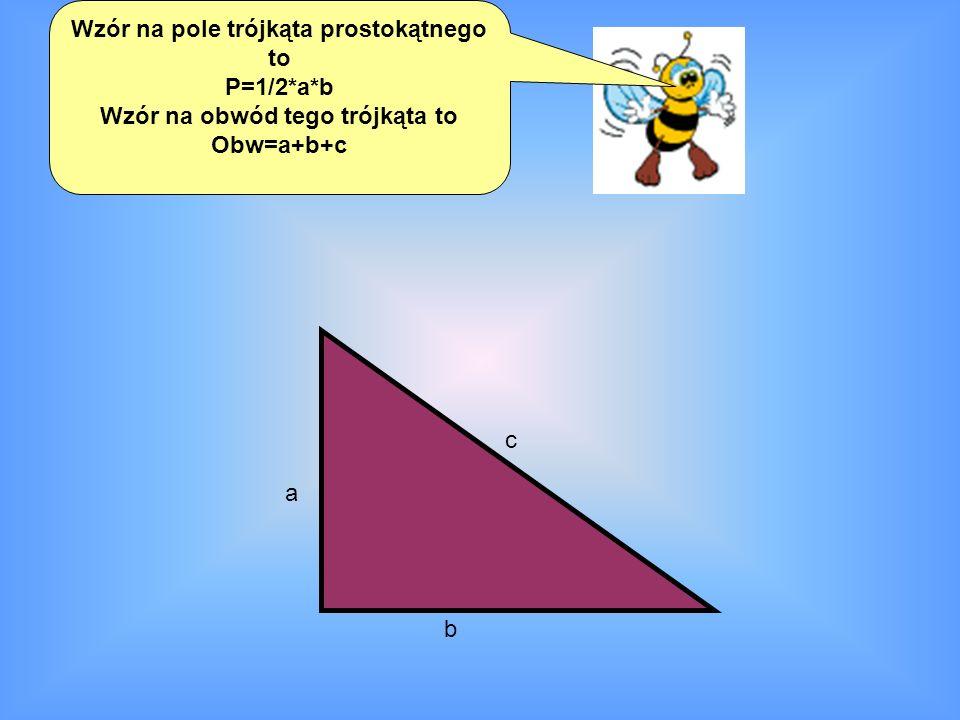 Wzór na pole trójkąta prostokątnego to P=1/2*a*b Wzór na obwód tego trójkąta to Obw=a+b+c a b c