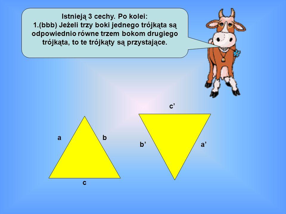 Istnieją 3 cechy. Po kolei: 1.(bbb) Jeżeli trzy boki jednego trójkąta są odpowiednio równe trzem bokom drugiego trójkąta, to te trójkąty są przystając