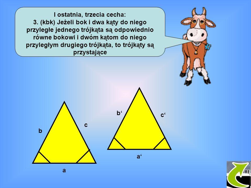 I ostatnia, trzecia cecha: 3. (kbk) Jeżeli bok i dwa kąty do niego przyległe jednego trójkąta są odpowiednio równe bokowi i dwóm kątom do niego przyle