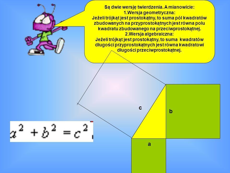 Są dwie wersję twierdzenia. A mianowicie: 1.Wersja geometryczna: Jeżeli trójkąt jest prostokątny, to suma pól kwadratów zbudowanych na przyprostokątny
