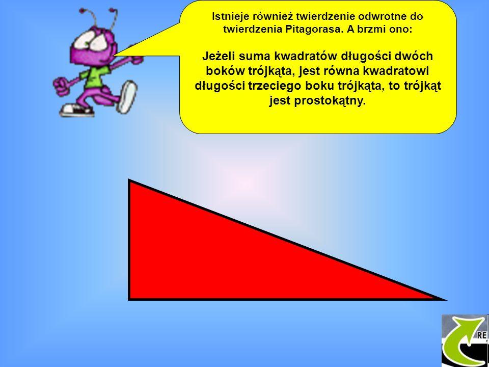 Istnieje również twierdzenie odwrotne do twierdzenia Pitagorasa. A brzmi ono: Jeżeli suma kwadratów długości dwóch boków trójkąta, jest równa kwadrato