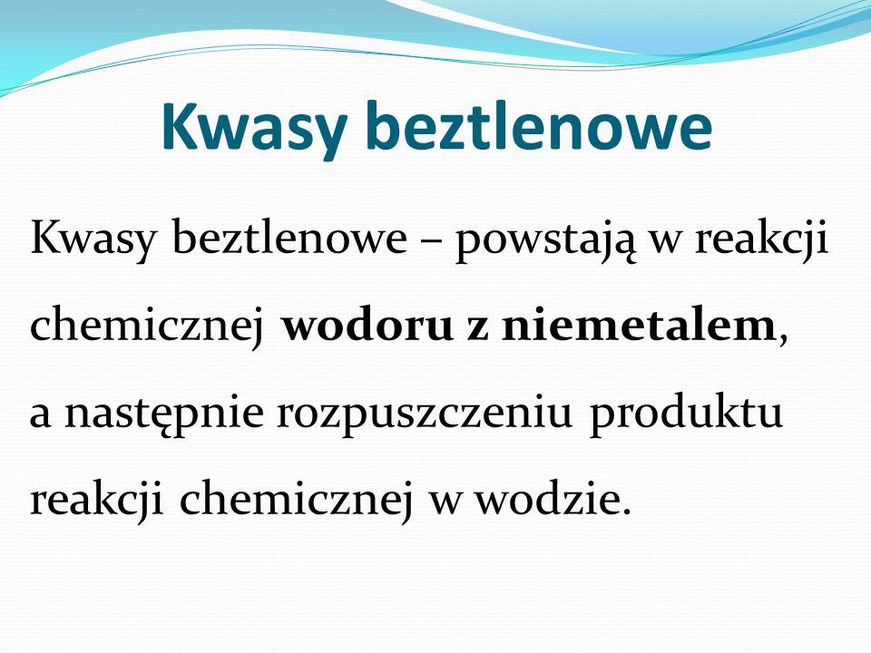 Kwasy beztlenowe Kwasy beztlenowe – powstają w reakcji chemicznej wodoru z niemetalem, a następnie rozpuszczeniu produktu reakcji chemicznej w wodzie.