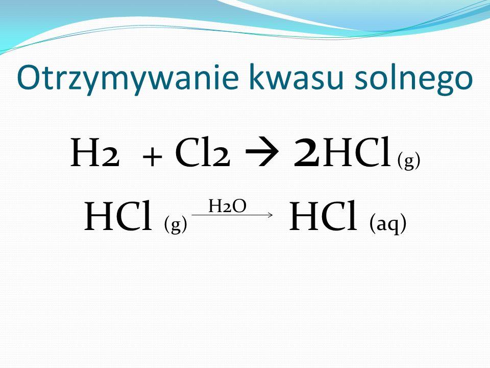 Otrzymywanie kwasu solnego H2 + Cl2  2 HCl (g) HCl (g) HCl (aq) H2O