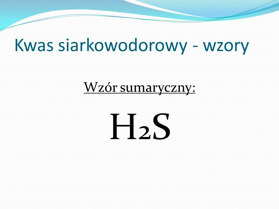 Kwas siarkowodorowy - wzory Wzór sumaryczny: H 2 S