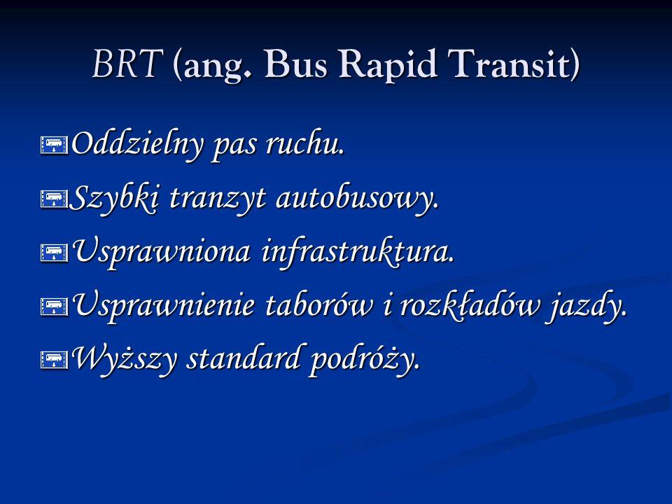 BRT (ang. Bus Rapid Transit) Oddzielny pas ruchu. Szybki tranzyt autobusowy. Usprawniona infrastruktura. Usprawnienie taborów i rozkładów jazdy. Wyższ
