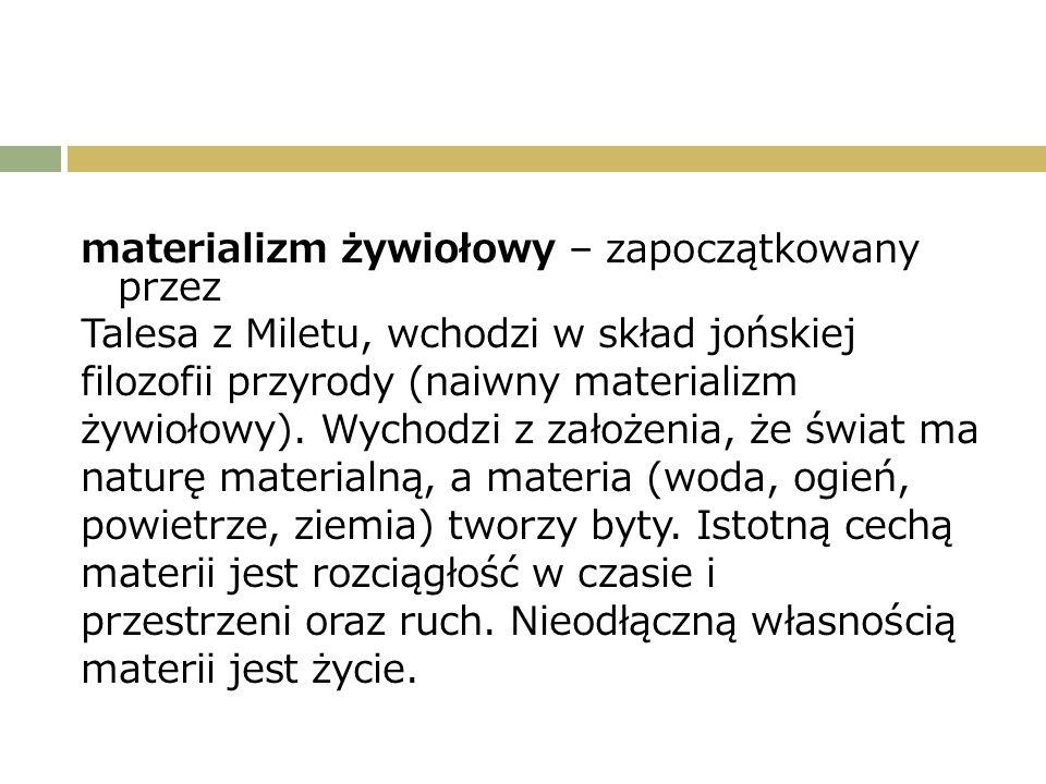 materializm żywiołowy – zapoczątkowany przez Talesa z Miletu, wchodzi w skład jońskiej filozofii przyrody (naiwny materializm żywiołowy).