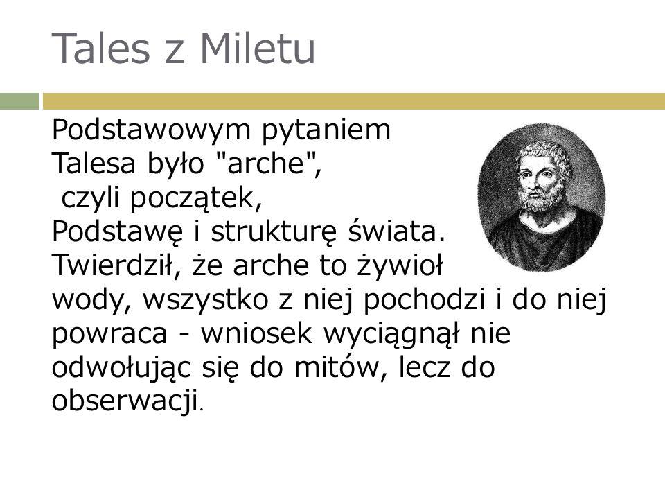 Tales z Miletu Podstawowym pytaniem Talesa było arche , czyli początek, Podstawę i strukturę świata.