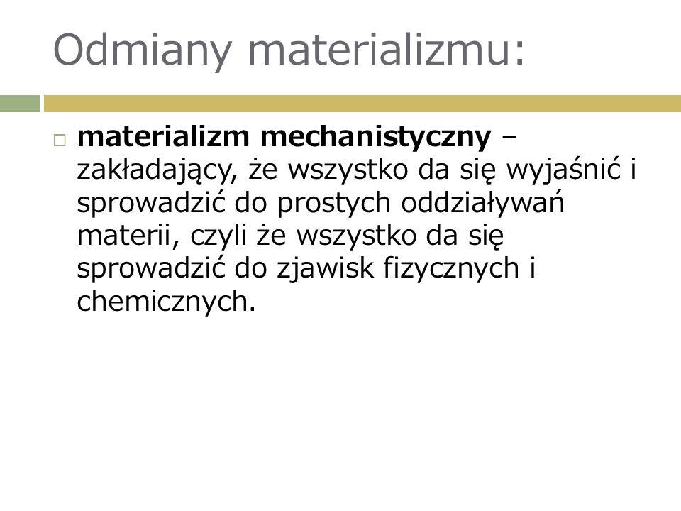 Odmiany materializmu:  materializm mechanistyczny – zakładający, że wszystko da się wyjaśnić i sprowadzić do prostych oddziaływań materii, czyli że wszystko da się sprowadzić do zjawisk fizycznych i chemicznych.
