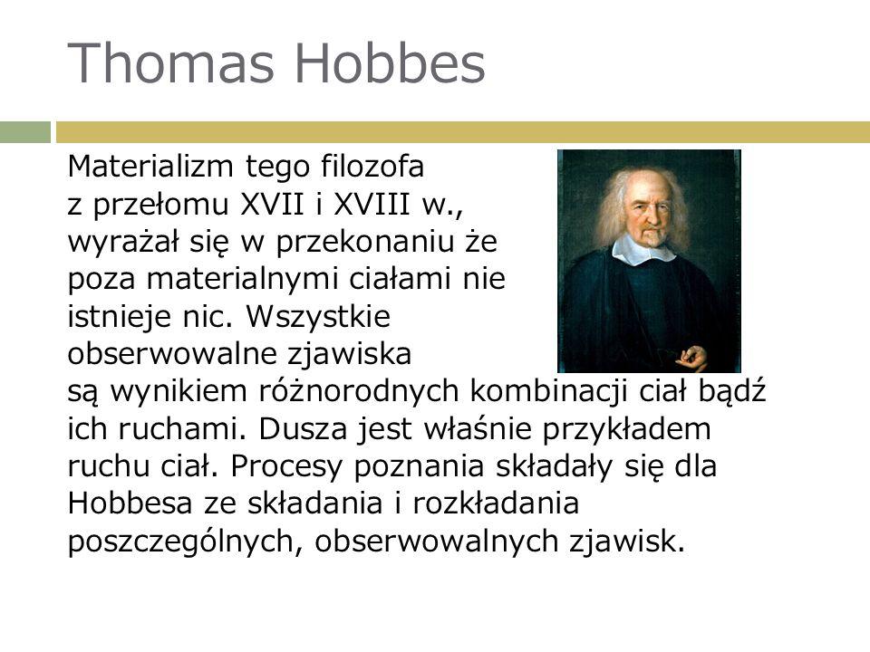 Materializm tego filozofa z przełomu XVII i XVIII w., wyrażał się w przekonaniu że poza materialnymi ciałami nie istnieje nic.