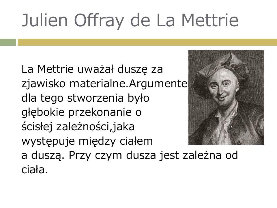 Julien Offray de La Mettrie La Mettrie uważał duszę za zjawisko materialne.Argumentem dla tego stworzenia było głębokie przekonanie o ścisłej zależności,jaka występuje między ciałem a duszą.