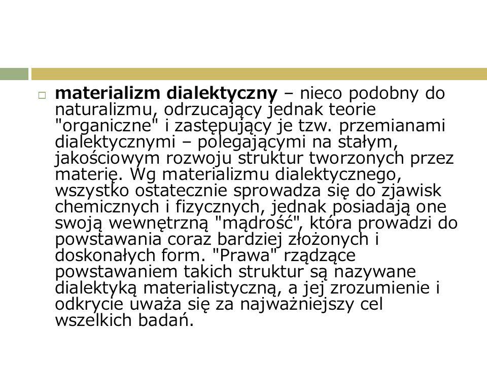  materializm dialektyczny – nieco podobny do naturalizmu, odrzucający jednak teorie organiczne i zastępujący je tzw.