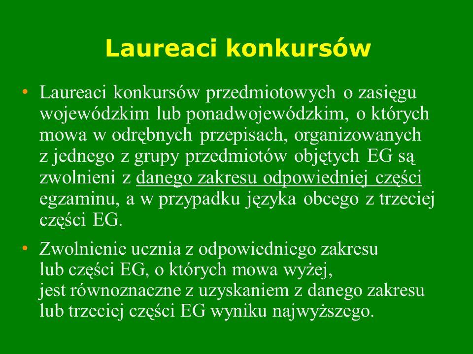 Laureaci konkursów Laureaci konkursów przedmiotowych o zasięgu wojewódzkim lub ponadwojewódzkim, o których mowa w odrębnych przepisach, organizowanych z jednego z grupy przedmiotów objętych EG są zwolnieni z danego zakresu odpowiedniej części egzaminu, a w przypadku języka obcego z trzeciej części EG.