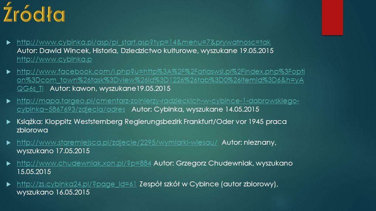  http://www.cybinka.pl/asp/pl_start.asp?typ=14&menu=7&prywatnosc=tak Autor: Dawid Wincek, Historia, Dziedzictwo kulturowe, wyszukane 19.05.2015 http://www.cybinka.p http://www.cybinka.pl/asp/pl_start.asp?typ=14&menu=7&prywatnosc=tak http://www.cybinka.p  http://www.facebook.com/l.php?u=http%3A%2F%2Fatlaswsi.pl%2Findex.php%3Fopti on%3Dcom_town%26task%3Dview%26id%3D1226%26tab%3D0%26Itemid%3D6&h=yA QG6s_TI Autor: kawon, wyszukane19.05.2015 http://www.facebook.com/l.php?u=http%3A%2F%2Fatlaswsi.pl%2Findex.php%3Fopti on%3Dcom_town%26task%3Dview%26id%3D1226%26tab%3D0%26Itemid%3D6&h=yA QG6s_TI  http://mapa.targeo.pl/cmentarz-zolnierzy-radzieckich-w-cybince-1-dabrowskiego- cybinka~5867693/zdjecia/adres Autor: Cybinka, wyszukane 14.05.2015 http://mapa.targeo.pl/cmentarz-zolnierzy-radzieckich-w-cybince-1-dabrowskiego- cybinka~5867693/zdjecia/adres  Książka: Kloppitz Weststernberg Regierungsbezirk Frankfurt/Oder vor 1945 praca zbiorowa  http://www.staremiejsca.pl/zdjecie/2295/wymiarki-wiesau/ Autor: nieznany, wyszukano 17.05.2015 http://www.staremiejsca.pl/zdjecie/2295/wymiarki-wiesau/  http://www.chudewniak.xon.pl/?p=884 Autor: Grzegorz Chudewniak, wyszukano 15.05.2015 http://www.chudewniak.xon.pl/?p=884  http://zs.cybinka24.pl/?page_id=61 Zespół szkół w Cybince (autor zbiorowy), wyszukano 16.05.2015 http://zs.cybinka24.pl/?page_id=61