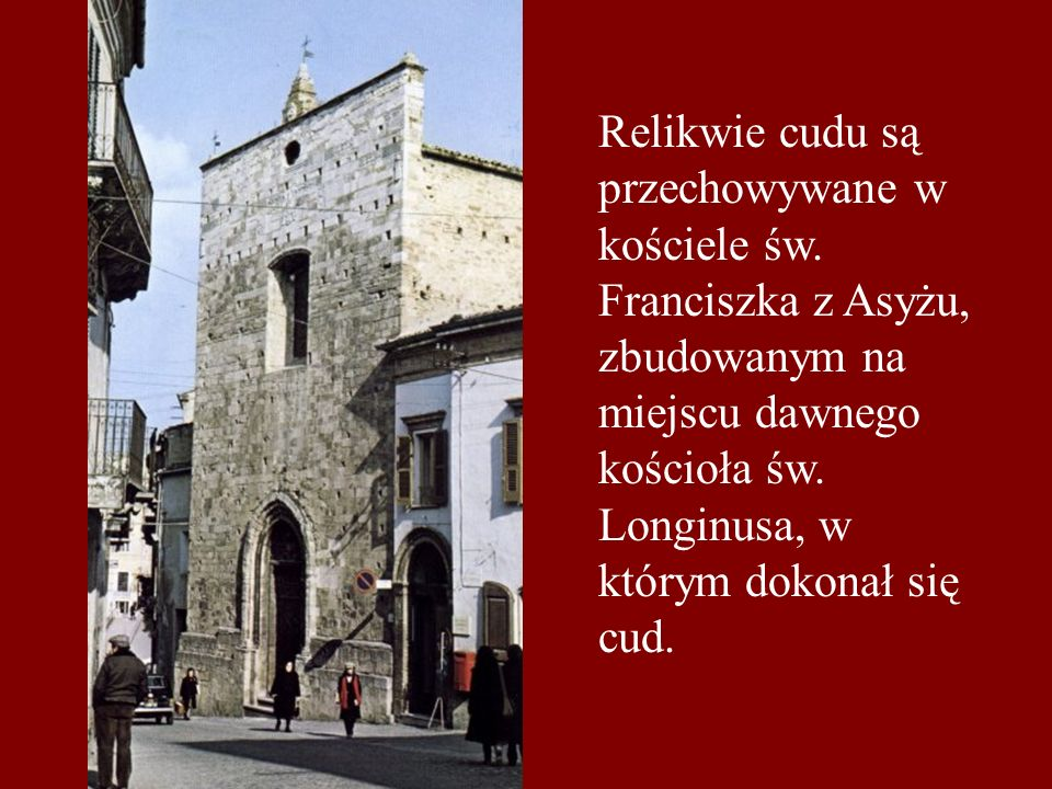 Relikwie cudu są przechowywane w kościele św. Franciszka z Asyżu, zbudowanym na miejscu dawnego kościoła św. Longinusa, w którym dokonał się cud.
