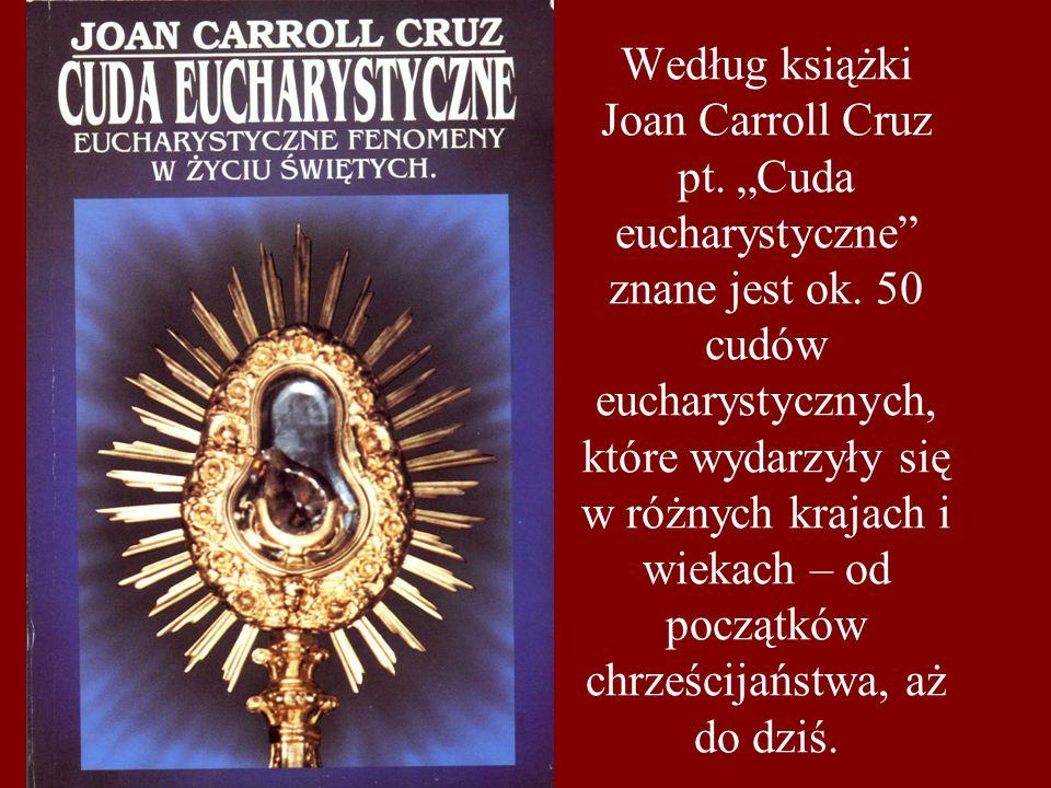 """Według książki Joan Carroll Cruz pt. """"Cuda eucharystyczne"""" znane jest ok. 50 cudów eucharystycznych, które wydarzyły się w różnych krajach i wiekach –"""