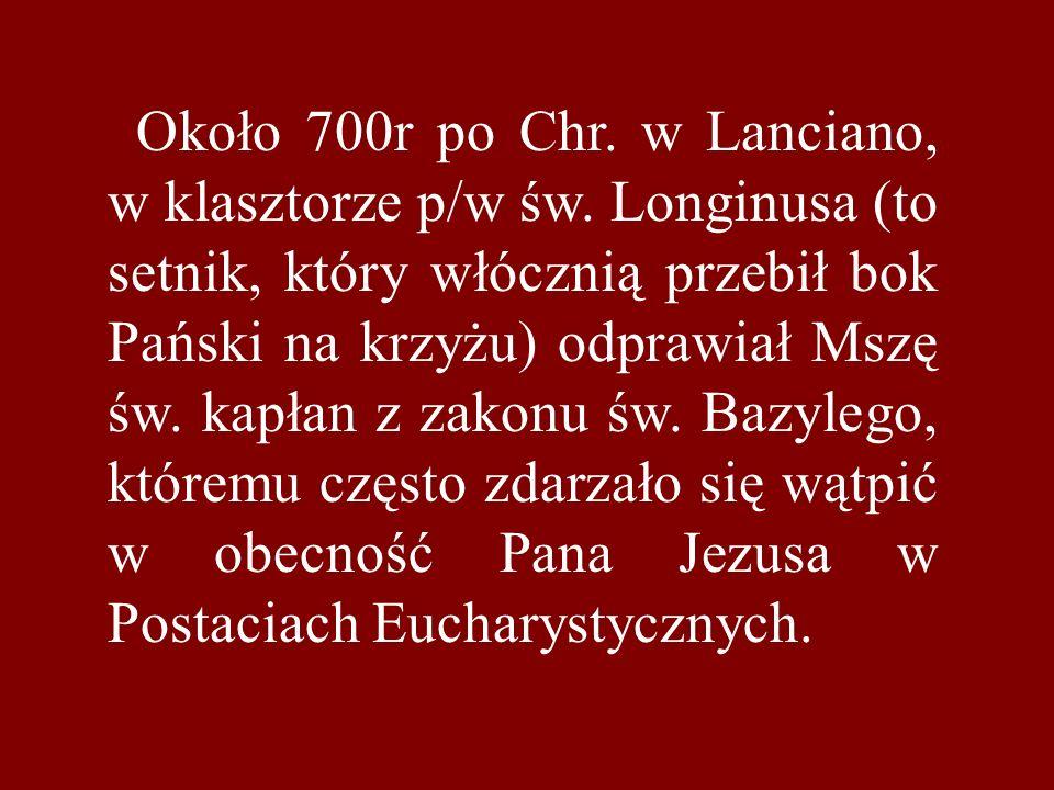 Około 700r po Chr. w Lanciano, w klasztorze p/w św. Longinusa (to setnik, który włócznią przebił bok Pański na krzyżu) odprawiał Mszę św. kapłan z zak