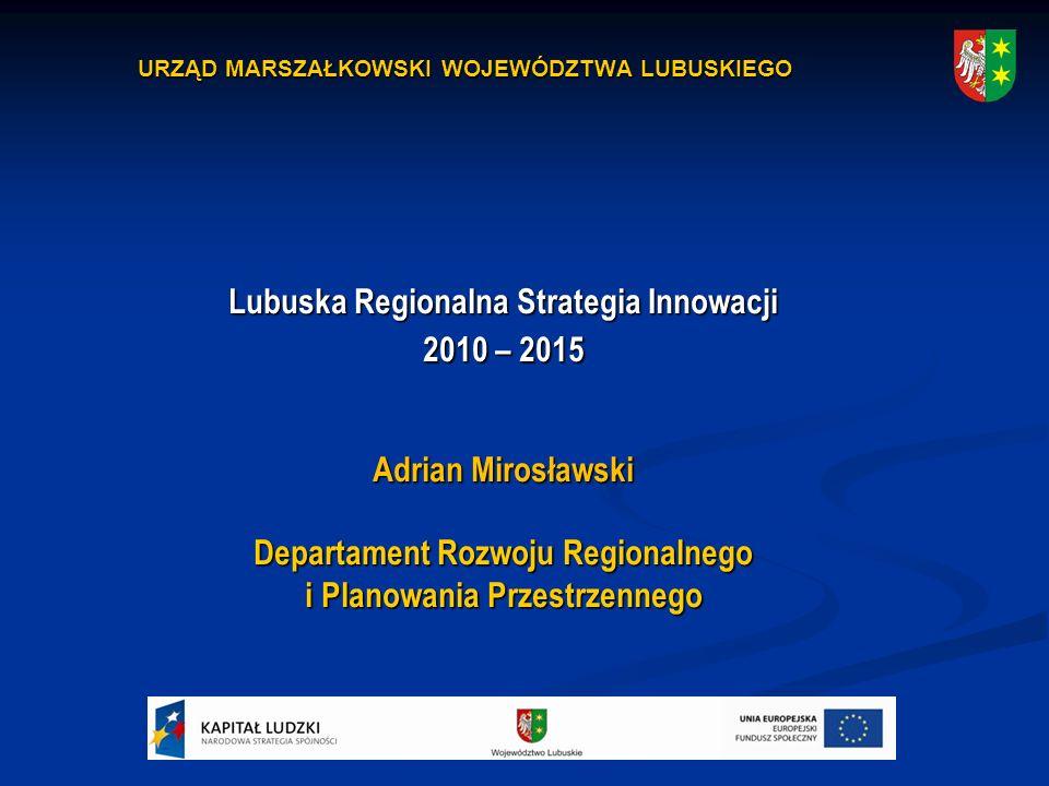 URZĄD MARSZAŁKOWSKI WOJEWÓDZTWA LUBUSKIEGO Lubuska Regionalna Strategia Innowacji 2010 – 2015 Adrian Mirosławski Departament Rozwoju Regionalnego i Planowania Przestrzennego