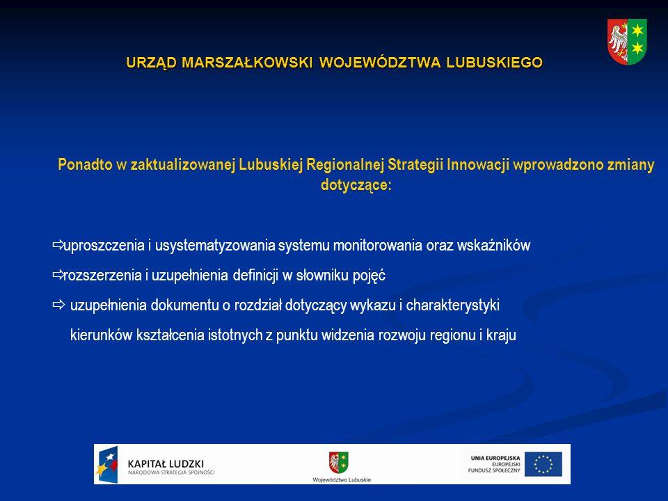 URZĄD MARSZAŁKOWSKI WOJEWÓDZTWA LUBUSKIEGO Ponadto w zaktualizowanej Lubuskiej Regionalnej Strategii Innowacji wprowadzono zmiany dotyczące:  uproszczenia i usystematyzowania systemu monitorowania oraz wskaźników  rozszerzenia i uzupełnienia definicji w słowniku pojęć  uzupełnienia dokumentu o rozdział dotyczący wykazu i charakterystyki kierunków kształcenia istotnych z punktu widzenia rozwoju regionu i kraju