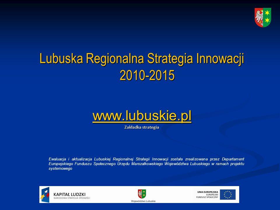Lubuska Regionalna Strategia Innowacji 2010-2015 www.lubuskie.pl Zakładka strategia Ewaluacja i aktualizacja Lubuskiej Regionalnej Strategii Innowacji została zrealizowana przez Departament Europejskiego Funduszu Społecznego Urzędu Marszałkowskiego Województwa Lubuskiego w ramach projektu systemowego