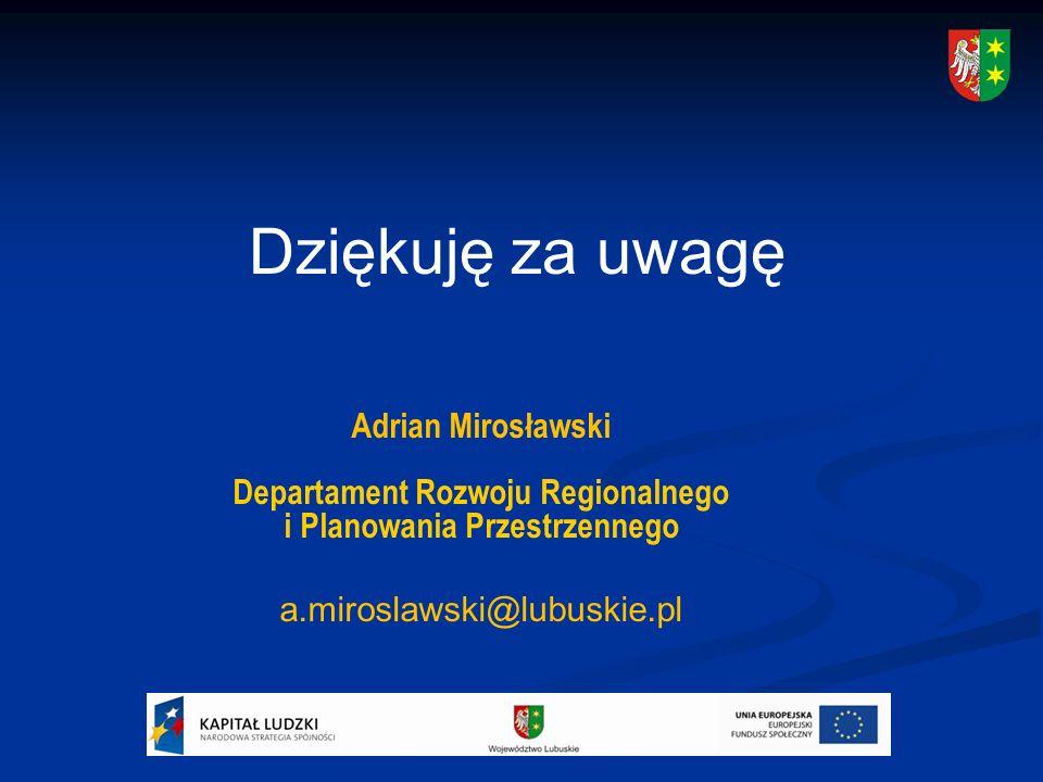 Adrian Mirosławski Departament Rozwoju Regionalnego i Planowania Przestrzennego a.miroslawski@lubuskie.pl Dziękuję za uwagę