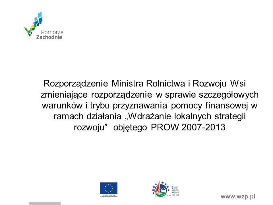 """www.wzp.p l Rozporządzenie Ministra Rolnictwa i Rozwoju Wsi zmieniające rozporządzenie w sprawie szczegółowych warunków i trybu przyznawania pomocy finansowej w ramach działania """"Wdrażanie lokalnych strategii rozwoju objętego PROW 2007-2013"""