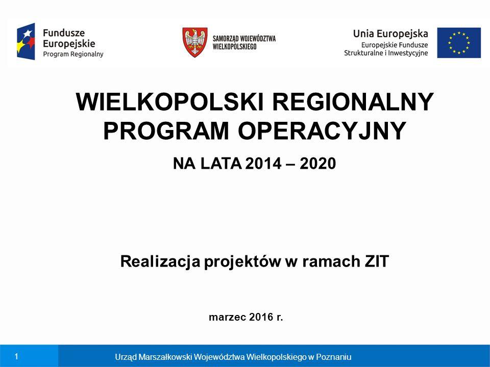 1 Urząd Marszałkowski Województwa Wielkopolskiego w Poznaniu WIELKOPOLSKI REGIONALNY PROGRAM OPERACYJNY NA LATA 2014 – 2020 Realizacja projektów w ramach ZIT marzec 2016 r.