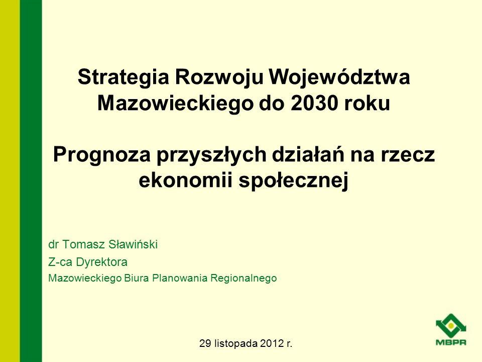 Strategia Rozwoju Województwa Mazowieckiego do 2030 roku Prognoza przyszłych działań na rzecz ekonomii społecznej dr Tomasz Sławiński Z-ca Dyrektora M