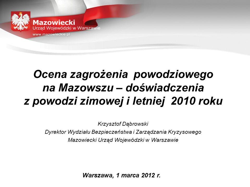 Ocena zagrożenia powodziowego na Mazowszu – doświadczenia z powodzi zimowej i letniej 2010 roku Krzysztof Dąbrowski Dyrektor Wydziału Bezpieczeństwa i Zarządzania Kryzysowego Mazowiecki Urząd Wojewódzki w Warszawie Warszawa, 1 marca 2012 r.