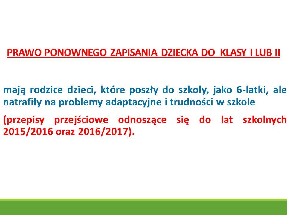 PRAWO PONOWNEGO ZAPISANIA DZIECKA DO KLASY I LUB II mają rodzice dzieci, które poszły do szkoły, jako 6-latki, ale natrafiły na problemy adaptacyjne i trudności w szkole (przepisy przejściowe odnoszące się do lat szkolnych 2015/2016 oraz 2016/2017).