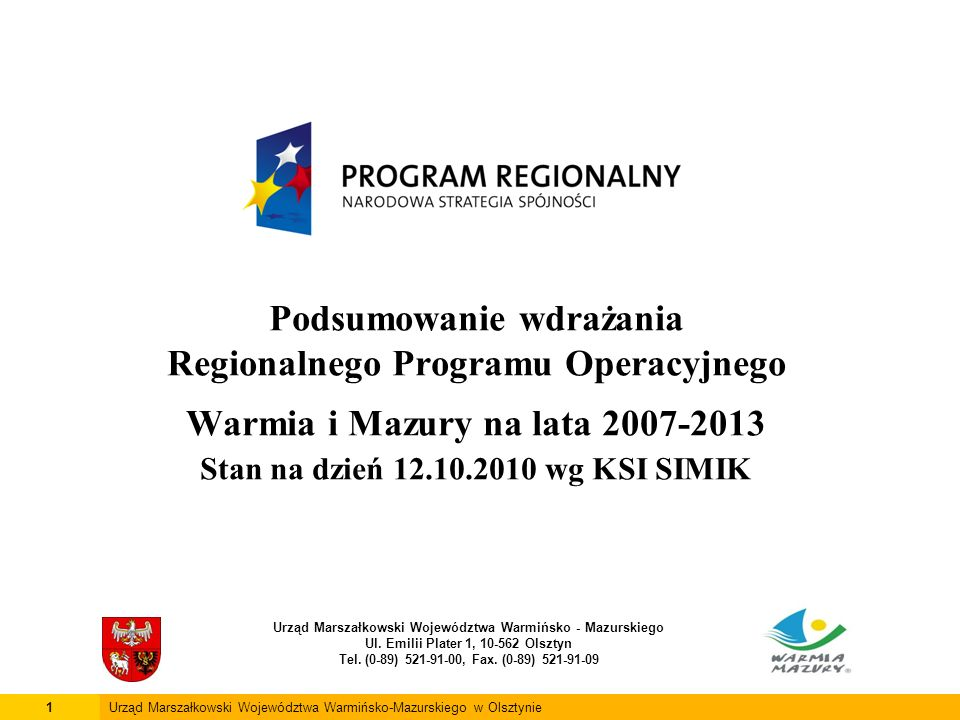 Podsumowanie wdrażania Regionalnego Programu Operacyjnego Warmia i Mazury na lata 2007-2013 Stan na dzień 12.10.2010 wg KSI SIMIK Urząd Marszałkowski Województwa Warmińsko - Mazurskiego Ul.